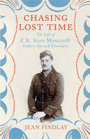 Chasing Lost Time The Life of C.K. Scott Moncrieff: Soldier, Spy and Translator by Jean Findlay