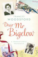 Dear Mr Bigelow: A Transatlantic Friendship by Frances Woodsford