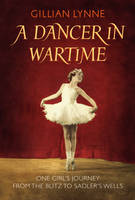 A Dancer in Wartime One Girl's Journey from the Blitz to Sadler's Wells by Gillian Lynne