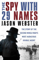 The Spy with 29 Names The Story of the Second World War's Most Audacious Double Agent by Jason Webster