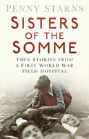 Book Cover for Sisters of the Somme True Stories from a First World War Field Hospital by Penny Starns