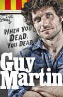 Cover for Guy Martin: When You Dead, You Dead My Adventures as a Road Racing Truck Fitter by Guy Martin