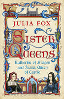 Cover for Sister Queens : Katherine of Aragon and Juana Queen of Castile by Julia Fox