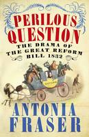 Cover for The Perilous Question The Drama of the Great Reform Bill 1832 by Antonia Fraser