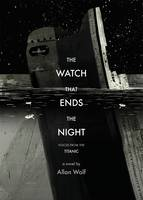 The Watch That Ends the Night : Voices from the Titanic by Allan Wolf