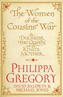 The Women of the Cousins' War : The Duchess, the Queen and the King's Mother by Philippa Gregory, David Baldwin, Michael Jones