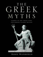 The Greek Myths Stories of the Greek Gods and Heroes Vividly Retold by Robin Waterfield