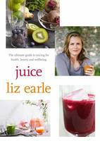 Cover for Juice The Ultimate Guide to Juicing for Health, Beauty and Wellbeing by Liz Earle