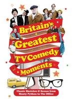 Britain's Greatest TV Comedy Moments by Louis Barfe