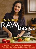 Raw Basics : Incorporating Raw Living Foods into Your Diet Using Easy and Delicious Recipes by Jenny Ross