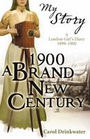 1900: A Brand-new Century A London Girl's Diary, 1899-1900 by Carol Drinkwater