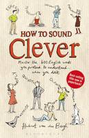Cover for How to Sound Clever Master the 600 English Words You Pretend to Understand...When You Don't by Hubert Van Den Bergh