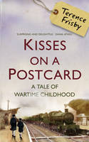Cover for Kisses on a Postcard: A Tale of Wartime Childhood by Terence Frisby