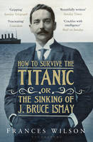 Cover for How to Survive the Titanic or the Sinking of J. Bruce Ismay by Frances Wilson