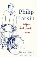 Philip Larkin Life, Art and Love by James Booth
