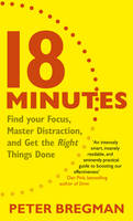 18 Minutes Find Your Focus, Master Distraction and Get the Right Things Done by Peter Bregman