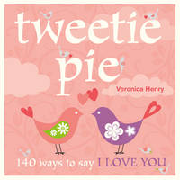 Tweetie Pie : 140 Ways to Say I Love You by Veronica Henry