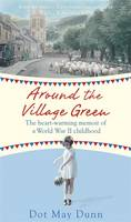Cover for Around the Village Green The Heart-Warming Memoir of a World War II Childhood by Dot May Dunn