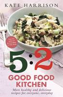 Cover for 5:2 Good Kitchen More Healthy, Delicious Recipes for Everyone, Everyday by Kate Harrison