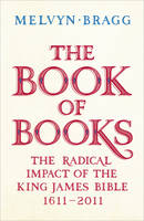 The Book of Books : The Radical Impact of the King James Bible 1611-2011 by Melvyn Bragg