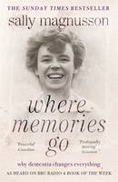 Cover for Where Memories Go Why Dementia Changes Everything - Now with a New Chapter by Sally Magnusson