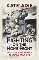 Cover for Fighting on the Home Front The Legacy of Women in World War One by Kate Adie