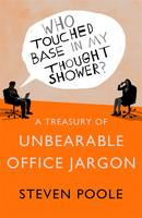 Cover for Who Touched Base in my Thought Shower? A Treasury of Unbearable Office Jargon by Steven Poole