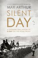 Cover for The Silent Day A Landmark Oral History of D-Day on the Home Front by Max Arthur