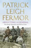 Cover for Abducting a General The Kreipe Operation and Soe in Crete by Patrick Leigh Fermor