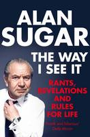 Cover for The Way I See It : Rants, Revelations And Rules For Life by Alan Sugar