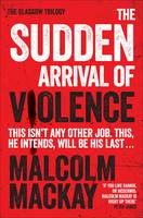 Cover for The Sudden Arrival of Violence The Glasgow Trilogy Book 3 by Malcolm Mackay