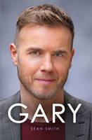 Cover for Gary The Definitive Biography of Gary Barlow by Sean Smith