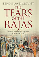 Cover for The Tears of the Rajas Mutiny, Money and Marriage in India 1805-1905 by Ferdinand Mount