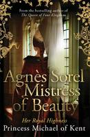 Cover for Agnes Sorel: Mistress of Beauty by HRH Princess Michael of Kent