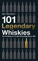 Cover for 101 Legendary Whiskies You're Dying to Try but (Possibly) Never Will by Ian Buxton