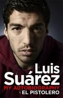 Luis Suarez - My Autobiography: El Pistolero by Luis Suarez
