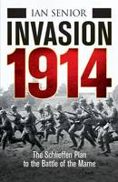 Invasion 1914 The Schlieffen Plan to the Battle of the Marne by Ian Senior