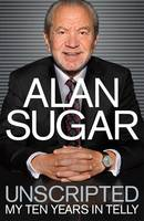 Cover for Unscripted My Ten Years in Telly by Alan Sugar