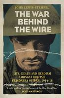 Cover for The War Behind the Wire The Life, Death and Glory of British Prisoners of War, 1914-18 by John Lewis-Stempel