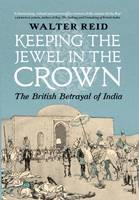 Cover for Keeping the Jewel in the Crown The British Betrayal of India by Walter Reid
