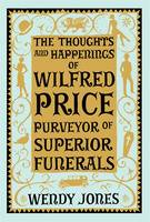 Cover for The Thoughts and Happenings of Wilfred Price, Purveyor of Superior Funerals by Wendy Jones