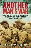 Cover for Another Man's War The Story of a Burma Boy in Britain's Forgotten African Army by Barnaby Phillips