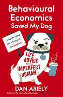 Cover for Behavioural Economics Saved My Dog Life Advice for the Imperfect Human by Dan Ariely