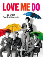 Love Me Do 50 Great Beatles Moments by Paolo Hewitt