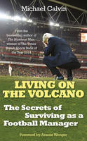 Cover for Living on the Volcano The Secrets of Surviving as a Football Manager by Michael Calvin