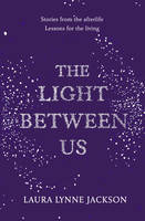 Cover for The Light Between Us Lessons from Heaven That Teach Us to Live Better in the Here and Now by Laura Lynne Jackson
