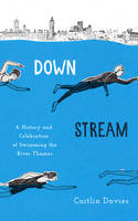 Cover for Downstream A History and Celebration of Swimming the River Thames by Caitlin Davies