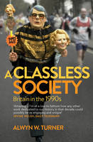 Cover for A Classless Society Britain in the 1990s by Alwyn W. Turner