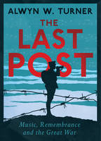 Cover for The Last Post Music, Remembrance and the Great War by Alwyn W. Turner