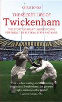Secret Life of Twickenham The Story of Rugby Union's Iconic Fortress, the Players, Staff and Fans by Chris Jones